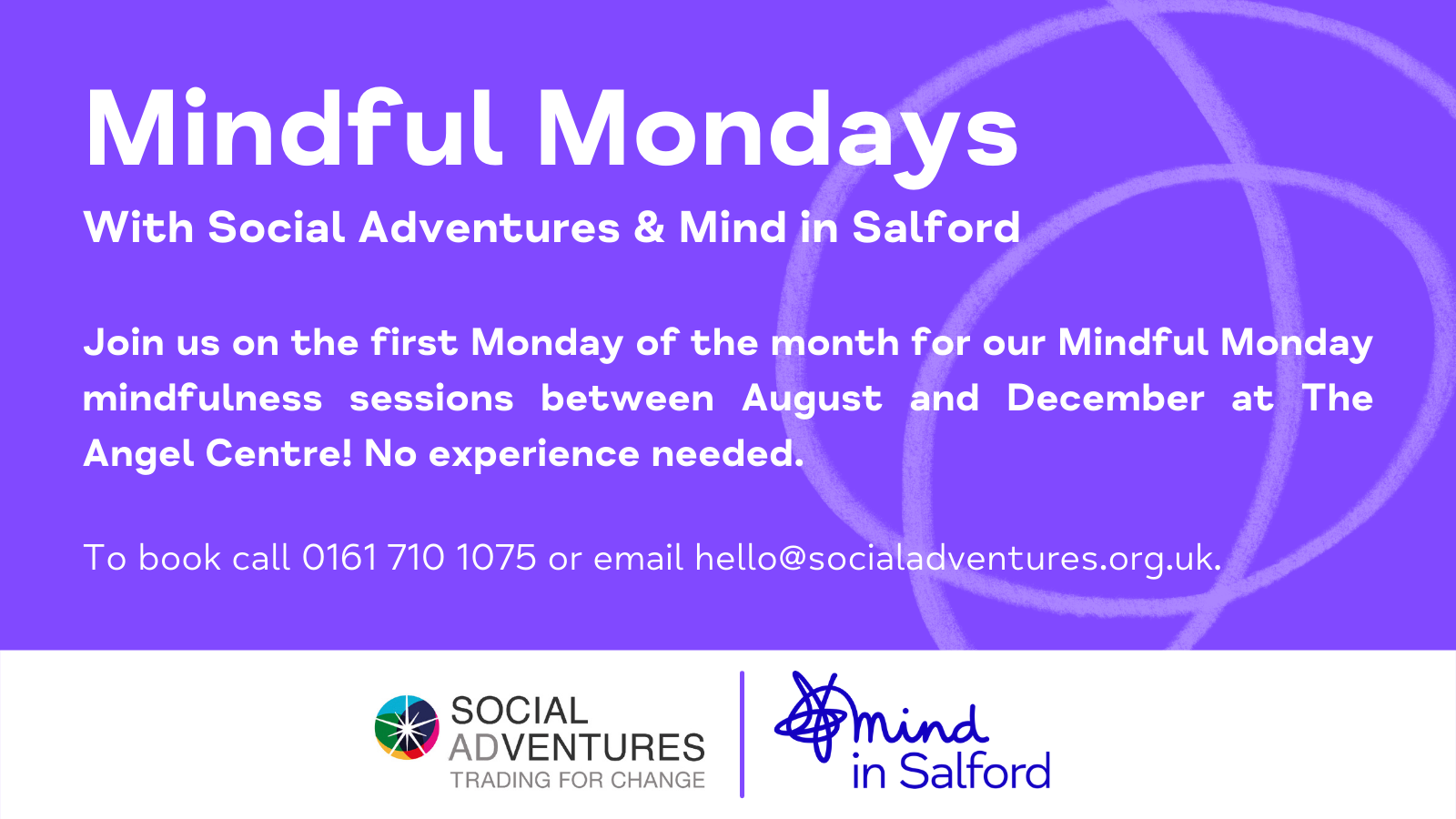 Mindful Mondays with social adventures and Mind in Salford. Join us on the first monday of the month for our mindful monday mindfulness sessions. No experience needed. To book, call 0161 710 1075 or email hello@socialadventures.org.uk