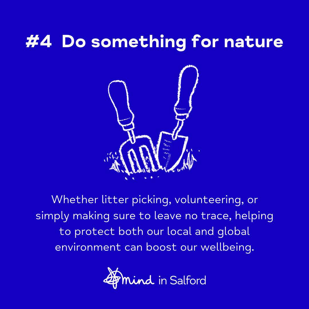#4 Do something for nature. Whether litter picking, volunteering or simply making sure to leave no trace, helping to protect both our local and global environment can boost our wellbeing.
