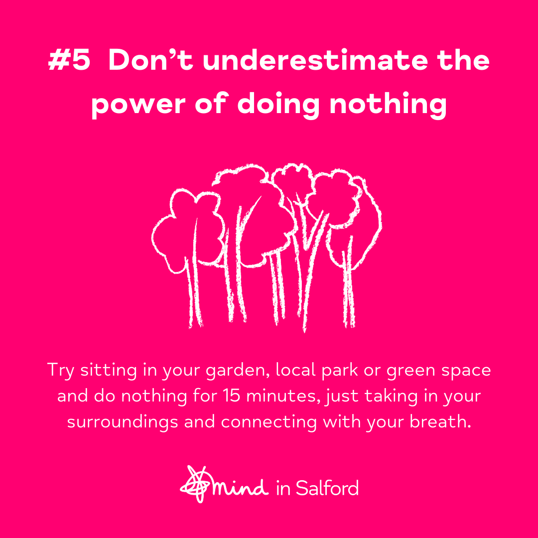 #5 Don't underestimate the power of doing nothing. Try sitting in your garden, local park or green space, and do nothing for 15 minutes, just taking in your surroundings and connecting with your breath.